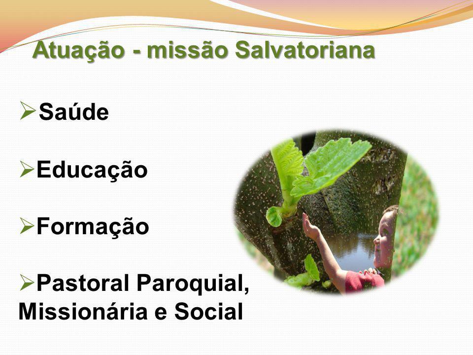 Atuação - missão Salvatoriana  Saúde  Educação  Formação  Pastoral Paroquial, Missionária e Social