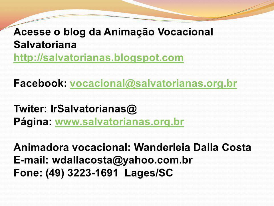 Acesse o blog da Animação Vocacional Salvatoriana http://salvatorianas.blogspot.com http://salvatorianas.blogspot.com Facebook: vocacional@salvatorianas.org.brvocacional@salvatorianas.org.br Twiter: IrSalvatorianas@ Página: www.salvatorianas.org.brwww.salvatorianas.org.br Animadora vocacional: Wanderleia Dalla Costa E-mail: wdallacosta@yahoo.com.br Fone: (49) 3223-1691 Lages/SC