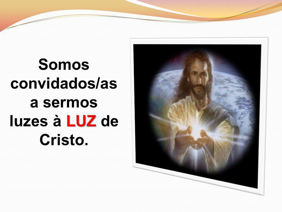 Somos convidados/as LUZ a sermos luzes à LUZ de Cristo.
