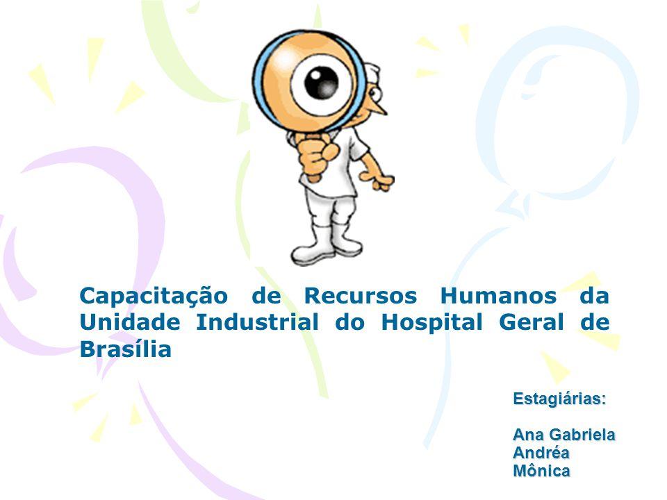 Estagiárias: Ana Gabriela Andréa Mônica Capacitação de Recursos Humanos da Unidade Industrial do Hospital Geral de Brasília