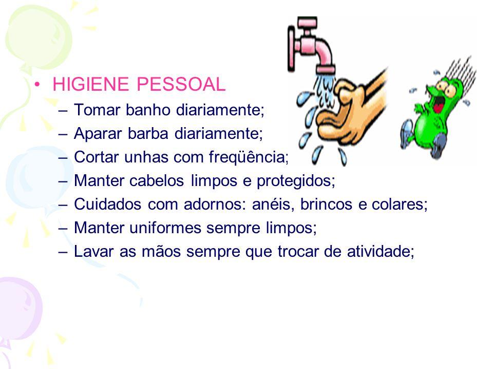 •HIGIENE PESSOAL –Tomar banho diariamente; –Aparar barba diariamente; –Cortar unhas com freqüência; –Manter cabelos limpos e protegidos; –Cuidados com adornos: anéis, brincos e colares; –Manter uniformes sempre limpos; –Lavar as mãos sempre que trocar de atividade;