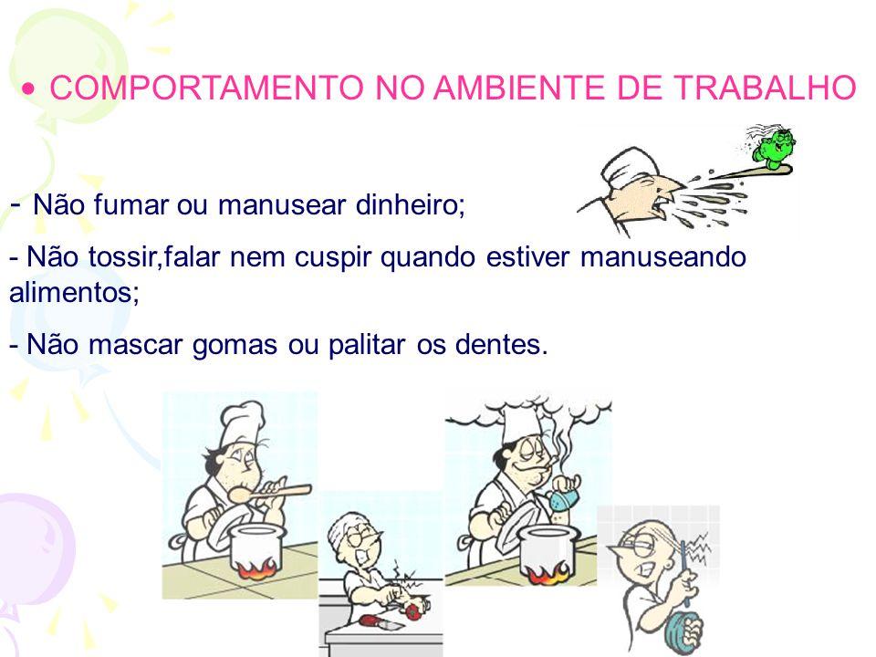 • COMPORTAMENTO NO AMBIENTE DE TRABALHO - Não fumar ou manusear dinheiro; - Não tossir,falar nem cuspir quando estiver manuseando alimentos; - Não mascar gomas ou palitar os dentes.