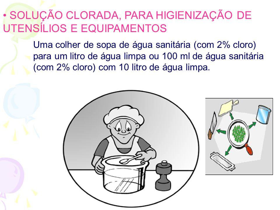 • SOLUÇÃO CLORADA, PARA HIGIENIZAÇÃO DE UTENSÍLIOS E EQUIPAMENTOS Uma colher de sopa de água sanitária (com 2% cloro) para um litro de água limpa ou 100 ml de água sanitária (com 2% cloro) com 10 litro de água limpa.