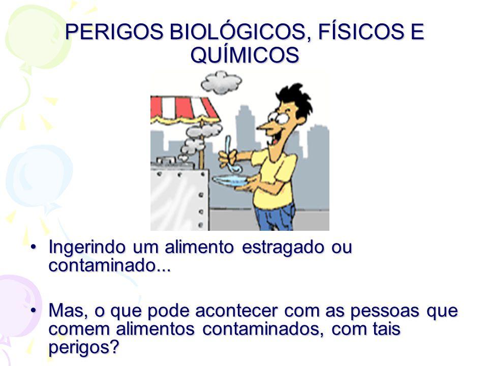 PERIGOS BIOLÓGICOS, FÍSICOS E QUÍMICOS •Ingerindo um alimento estragado ou contaminado...
