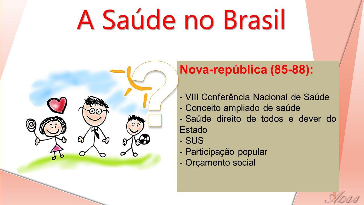 - Nova-república (85-88): - VIII Conferência Nacional de Saúde - Conceito ampliado de saúde - Saúde direito de todos e dever do Estado - SUS - Participação popular - Orçamento social A Saúde no Brasil