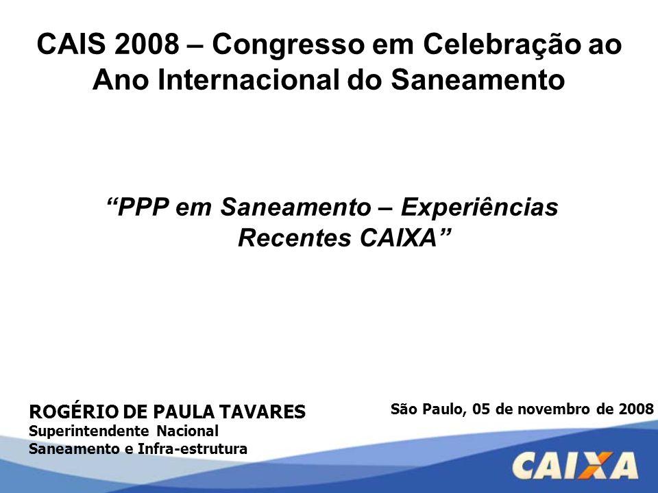 """CAIS 2008 – Congresso em Celebração ao Ano Internacional do Saneamento """"PPP em Saneamento – Experiências Recentes CAIXA"""" ROGÉRIO DE PAULA TAVARES Supe"""