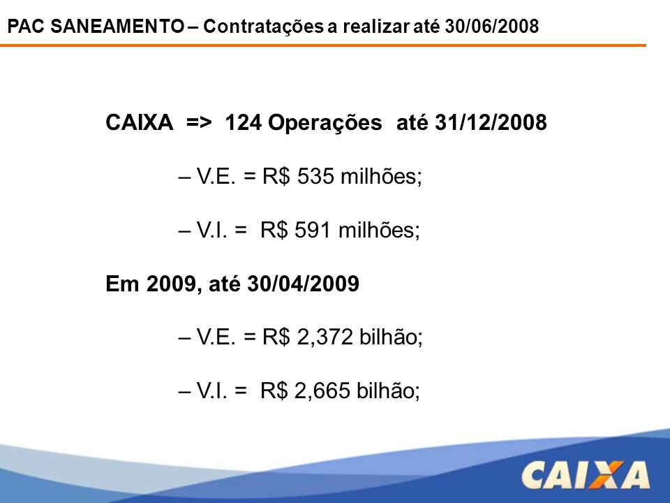 PAC SANEAMENTO – Contratações a realizar até 30/06/2008 CAIXA => 124 Operações até 31/12/2008 – V.E. = R$ 535 milhões; – V.I. = R$ 591 milhões; Em 200