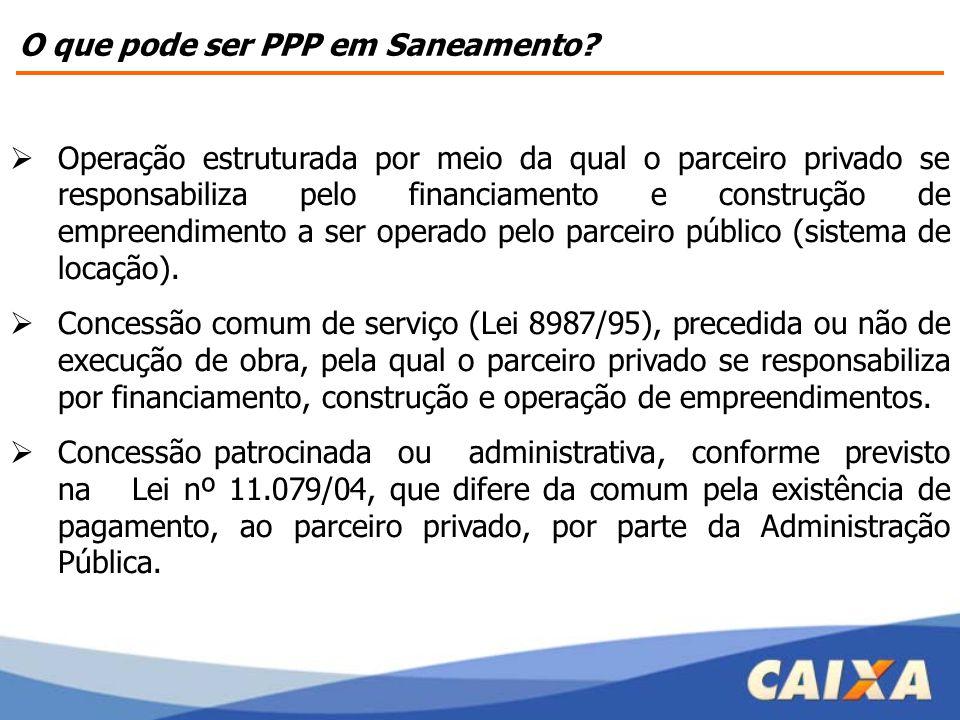 O que pode ser PPP em Saneamento?  Operação estruturada por meio da qual o parceiro privado se responsabiliza pelo financiamento e construção de empr