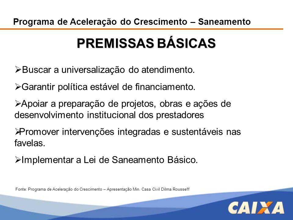 Programa de Aceleração do Crescimento – Saneamento PREMISSAS BÁSICAS  Buscar a universalização do atendimento.  Garantir política estável de financi