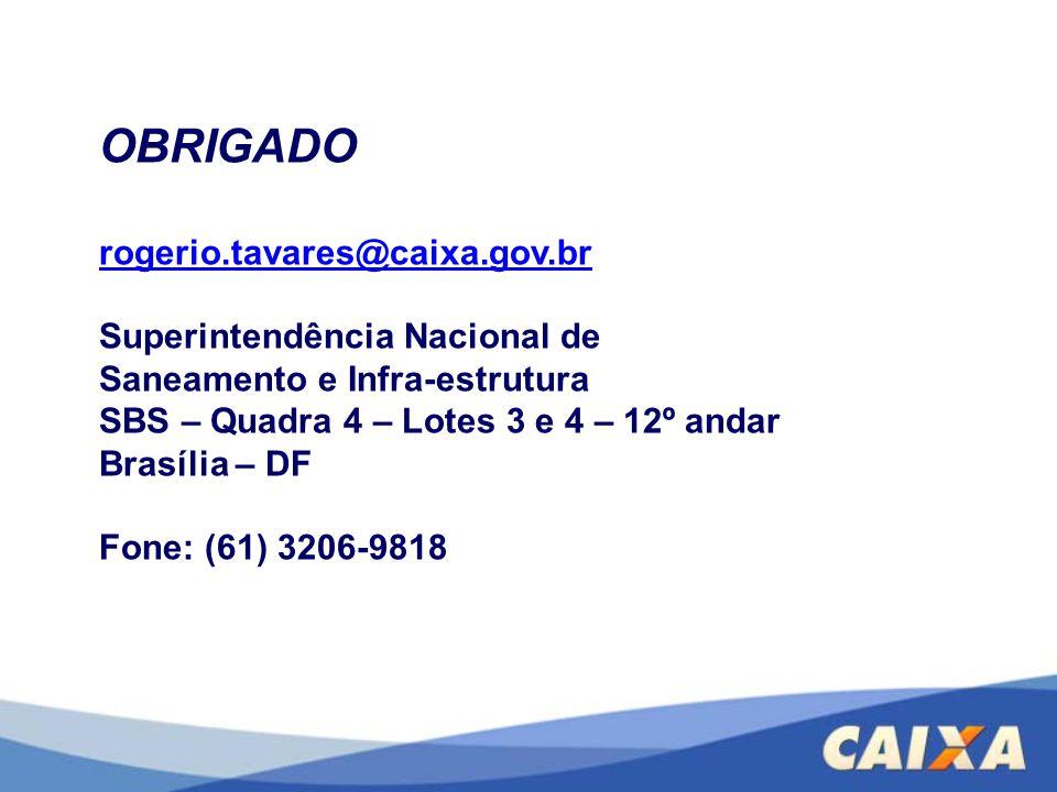 OBRIGADO rogerio.tavares@caixa.gov.br Superintendência Nacional de Saneamento e Infra-estrutura SBS – Quadra 4 – Lotes 3 e 4 – 12º andar Brasília – DF