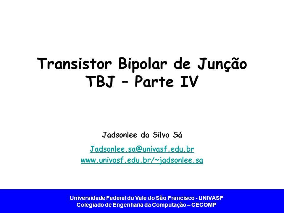 Universidade Federal do Vale do São Francisco - UNIVASF Colegiado de Engenharia da Computação – CECOMP Transistor Bipolar de Junção TBJ – Parte IV Jad