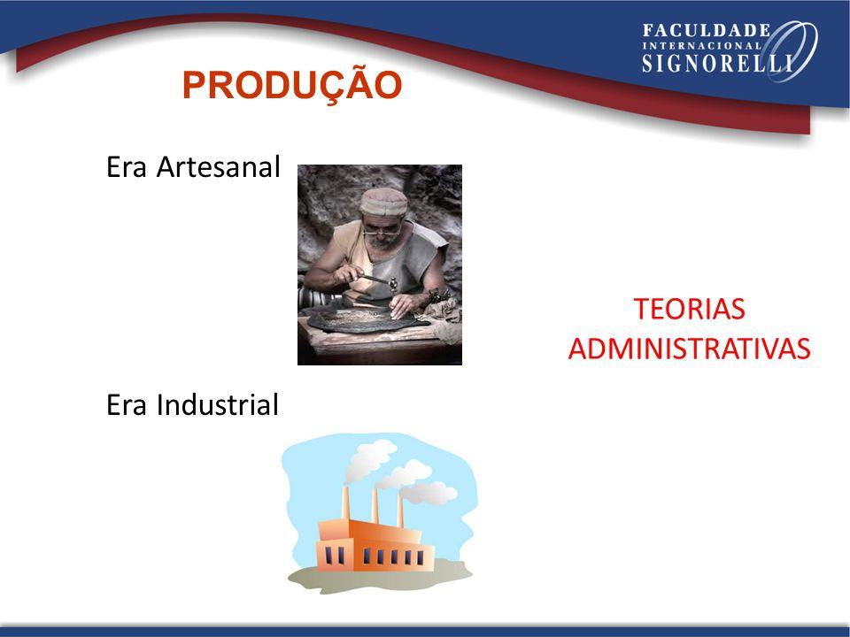 PRODUÇÃO Era Artesanal Era Industrial TEORIAS ADMINISTRATIVAS