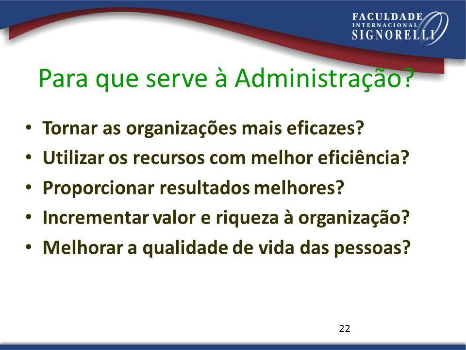 22 Para que serve à Administração? • Tornar as organizações mais eficazes? • Utilizar os recursos com melhor eficiência? • Proporcionar resultados mel