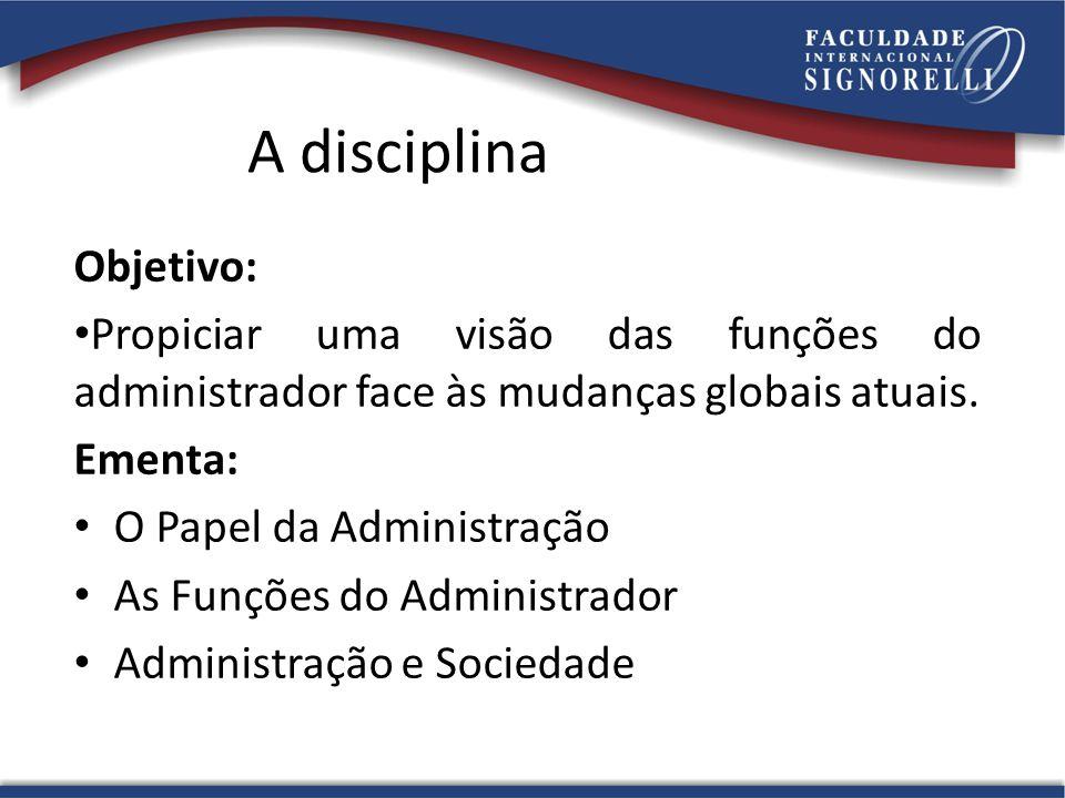 A disciplina Objetivo: • Propiciar uma visão das funções do administrador face às mudanças globais atuais. Ementa: • O Papel da Administração • As Fun