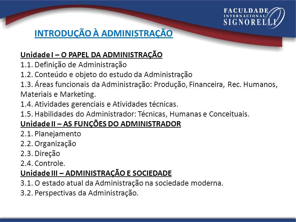 Unidade I – O PAPEL DA ADMINISTRAÇÃO 1.1. Definição de Administração 1.2. Conteúdo e objeto do estudo da Administração 1.3. Áreas funcionais da Admini