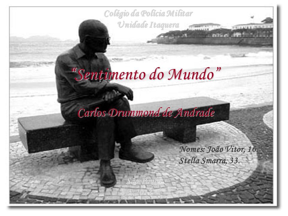 """""""Sentimento do Mundo"""" Carlos Drummond de Andrade Colégio da Polícia Militar Unidade Itaquera São Paulo 2012 Nomes: João Vitor, 16. Stella Smarra, 33."""