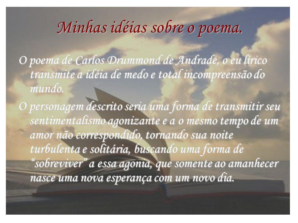 Minhas idéias sobre o poema. O poema de Carlos Drummond de Andrade, o eu lírico transmite a idéia de medo e total incompreensão do mundo. O personagem