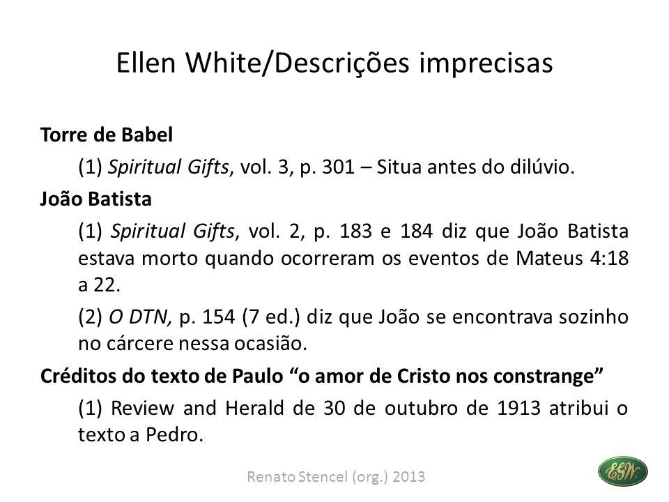 Ellen White/Descrições imprecisas Torre de Babel (1) Spiritual Gifts, vol. 3, p. 301 – Situa antes do dilúvio. João Batista (1) Spiritual Gifts, vol.