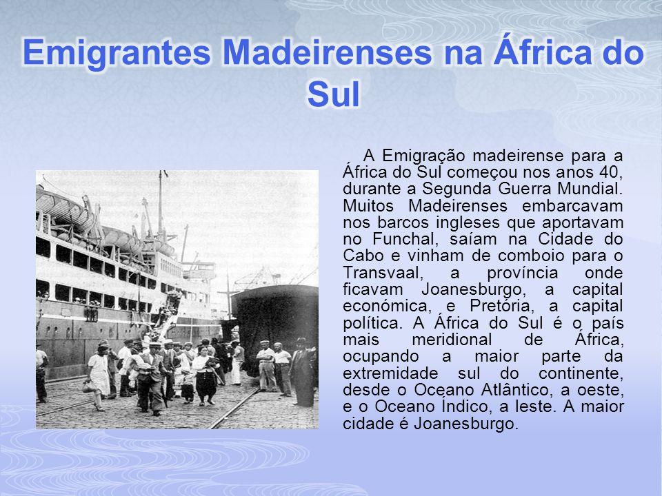 A Emigração madeirense para a África do Sul começou nos anos 40, durante a Segunda Guerra Mundial. Muitos Madeirenses embarcavam nos barcos ingleses q