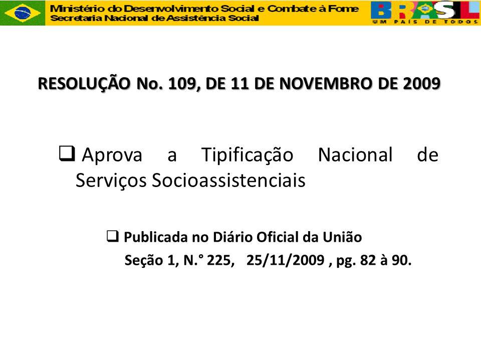 RESOLUÇÃO No. 109, DE 11 DE NOVEMBRO DE 2009  Aprova a Tipificação Nacional de Serviços Socioassistenciais  Publicada no Diário Oficial da União Seç