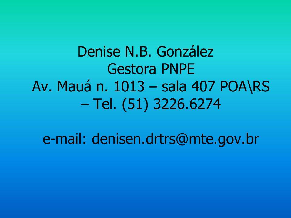 Denise N.B. González Gestora PNPE Av. Mauá n. 1013 – sala 407 POA\RS – Tel. (51) 3226.6274 e-mail: denisen.drtrs@mte.gov.br