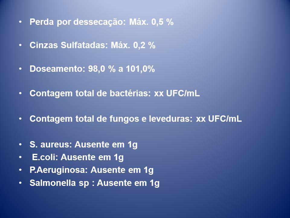 •Perda por dessecação: Máx. 0,5 % •Cinzas Sulfatadas: Máx. 0,2 % •Doseamento: 98,0 % a 101,0% •Contagem total de bactérias: xx UFC/mL •Contagem total
