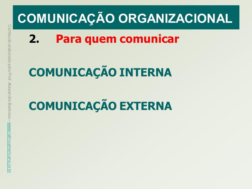 Conteúdo elaborado pelo Prof. Alexandre Barbosa – www.latinoamericano.jor.br www.latinoamericano.jor.br COMUNICAÇÃO ORGANIZACIONAL 2. Para quem comuni