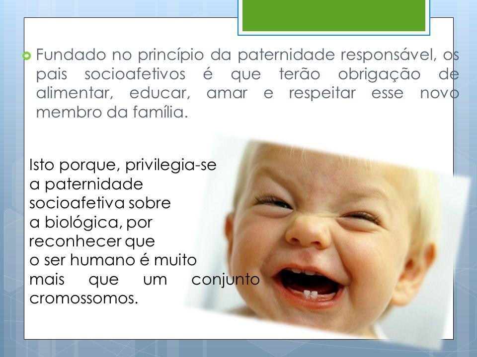  Fundado no princípio da paternidade responsável, os pais socioafetivos é que terão obrigação de alimentar, educar, amar e respeitar esse novo membro