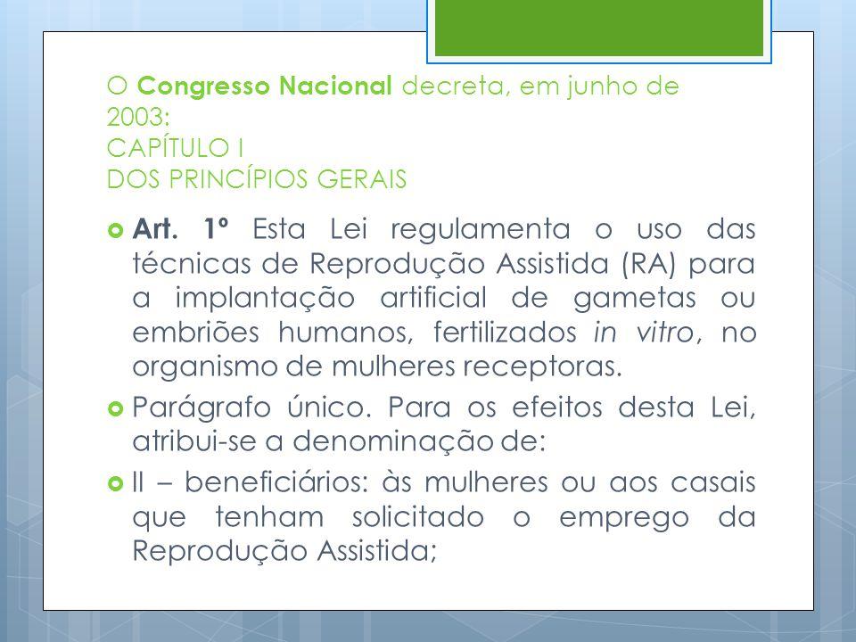 O Congresso Nacional decreta, em junho de 2003: CAPÍTULO I DOS PRINCÍPIOS GERAIS  Art. 1º Esta Lei regulamenta o uso das técnicas de Reprodução Assis