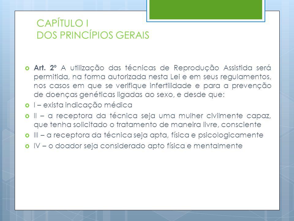 CAPÍTULO I DOS PRINCÍPIOS GERAIS  Art. 2º A utilização das técnicas de Reprodução Assistida será permitida, na forma autorizada nesta Lei e em seus r