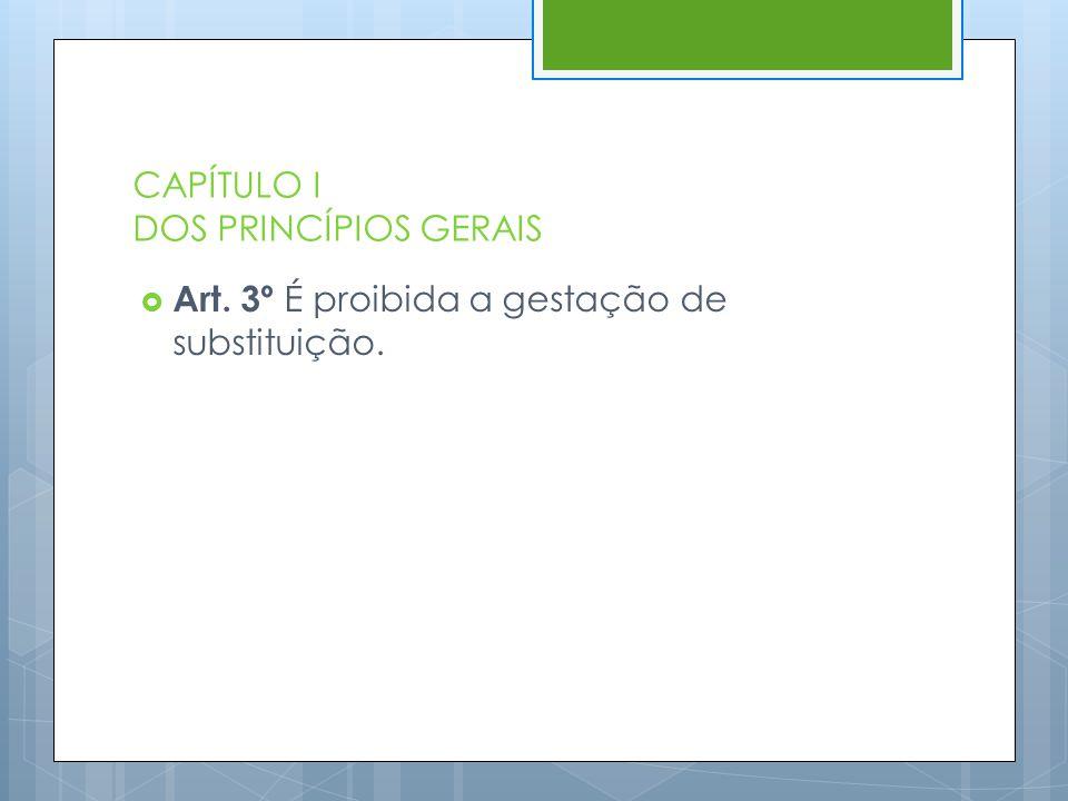CAPÍTULO I DOS PRINCÍPIOS GERAIS  Art. 3º É proibida a gestação de substituição.