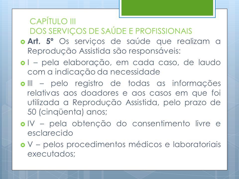 CAPÍTULO III DOS SERVIÇOS DE SAÚDE E PROFISSIONAIS  Art. 5º Os serviços de saúde que realizam a Reprodução Assistida são responsáveis:  I – pela ela