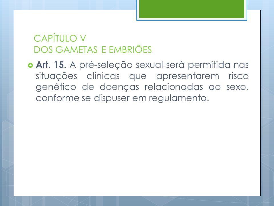 CAPÍTULO V DOS GAMETAS E EMBRIÕES  Art. 15. A pré-seleção sexual será permitida nas situações clínicas que apresentarem risco genético de doenças rel