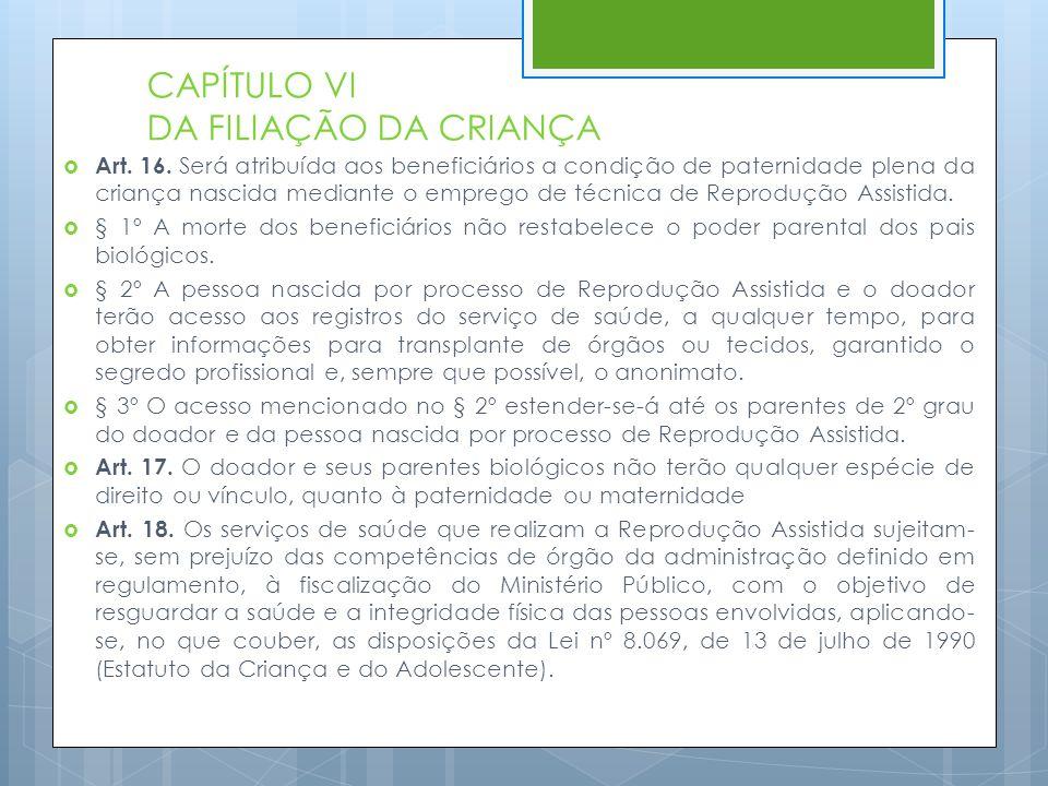 CAPÍTULO VI DA FILIAÇÃO DA CRIANÇA  Art. 16. Será atribuída aos beneficiários a condição de paternidade plena da criança nascida mediante o emprego d