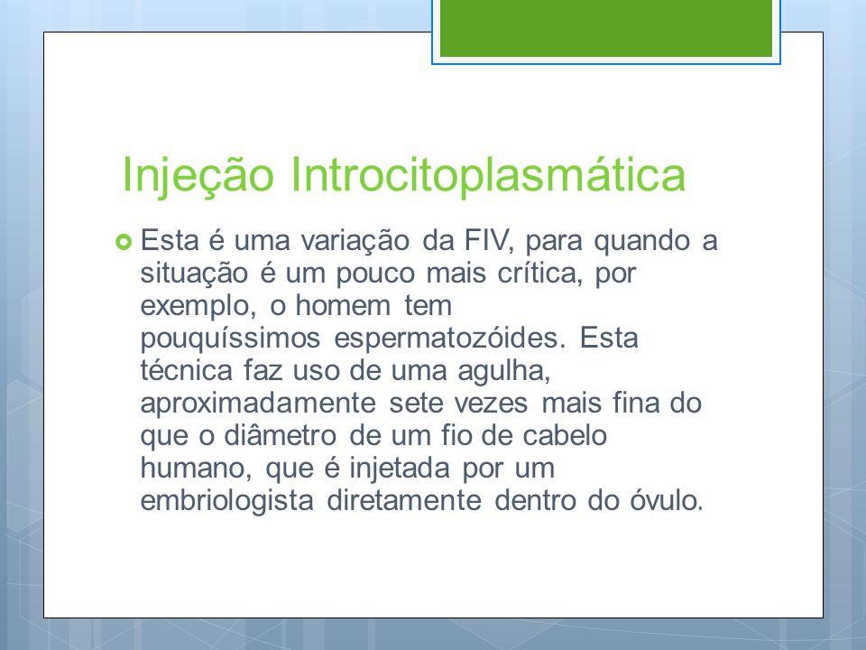 Injeção Introcitoplasmática  Esta é uma variação da FIV, para quando a situação é um pouco mais crítica, por exemplo, o homem tem pouquíssimos esperm