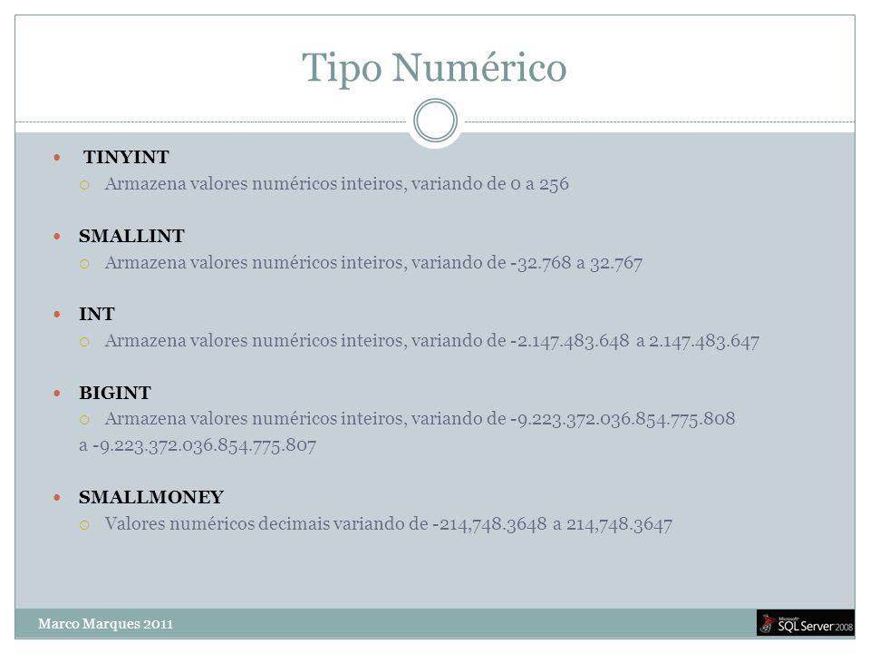 Tipo Numérico  TINYINT  Armazena valores numéricos inteiros, variando de 0 a 256  SMALLINT  Armazena valores numéricos inteiros, variando de -32.768 a 32.767  INT  Armazena valores numéricos inteiros, variando de -2.147.483.648 a 2.147.483.647  BIGINT  Armazena valores numéricos inteiros, variando de -9.223.372.036.854.775.808 a -9.223.372.036.854.775.807  SMALLMONEY  Valores numéricos decimais variando de -214,748.3648 a 214,748.3647 Marco Marques 2011