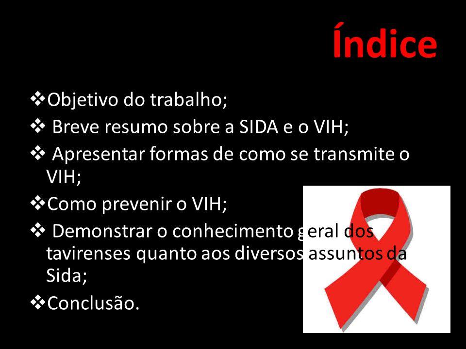 Índice  Objetivo do trabalho;  Breve resumo sobre a SIDA e o VIH;  Apresentar formas de como se transmite o VIH;  Como prevenir o VIH;  Demonstrar o conhecimento geral dos tavirenses quanto aos diversos assuntos da Sida;  Conclusão.