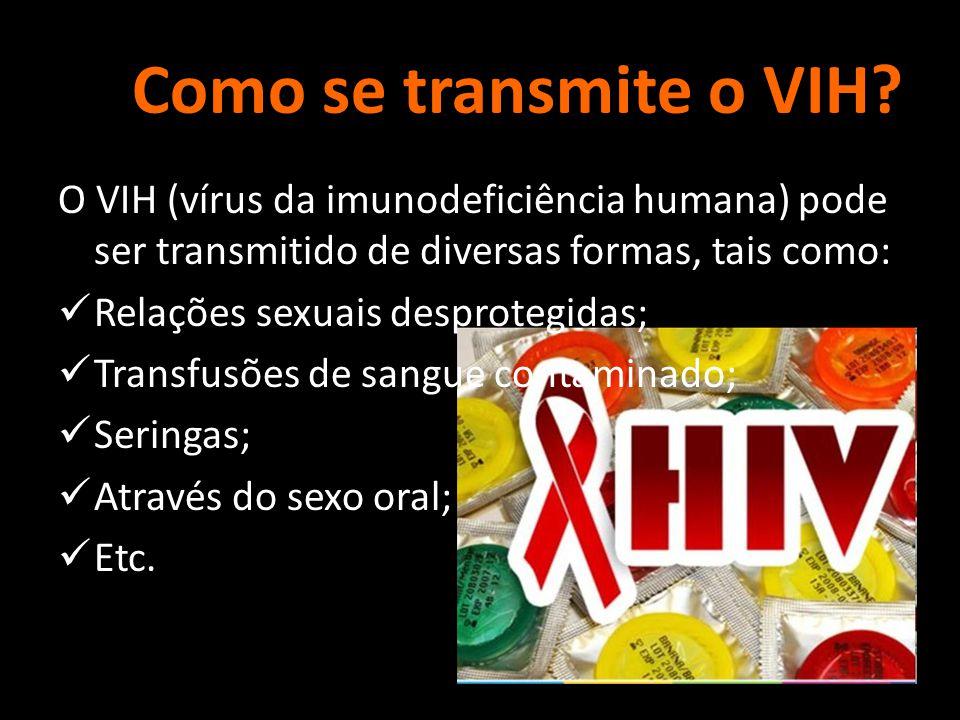 Como se transmite o VIH? O VIH (vírus da imunodeficiência humana) pode ser transmitido de diversas formas, tais como:  Relações sexuais desprotegidas