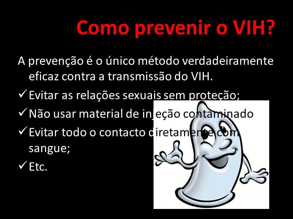 Como prevenir o VIH? A prevenção é o único método verdadeiramente eficaz contra a transmissão do VIH.  Evitar as relações sexuais sem proteção;  Não