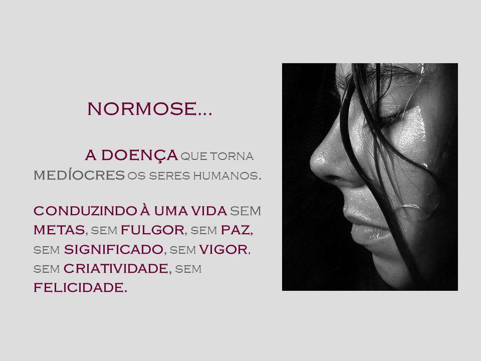 NORMOSE...a doença que torna medíocres os seres humanos.