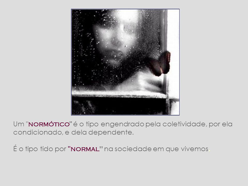 Um normótico é o tipo engendrado pela coletividade, por ela condicionado, e dela dependente.
