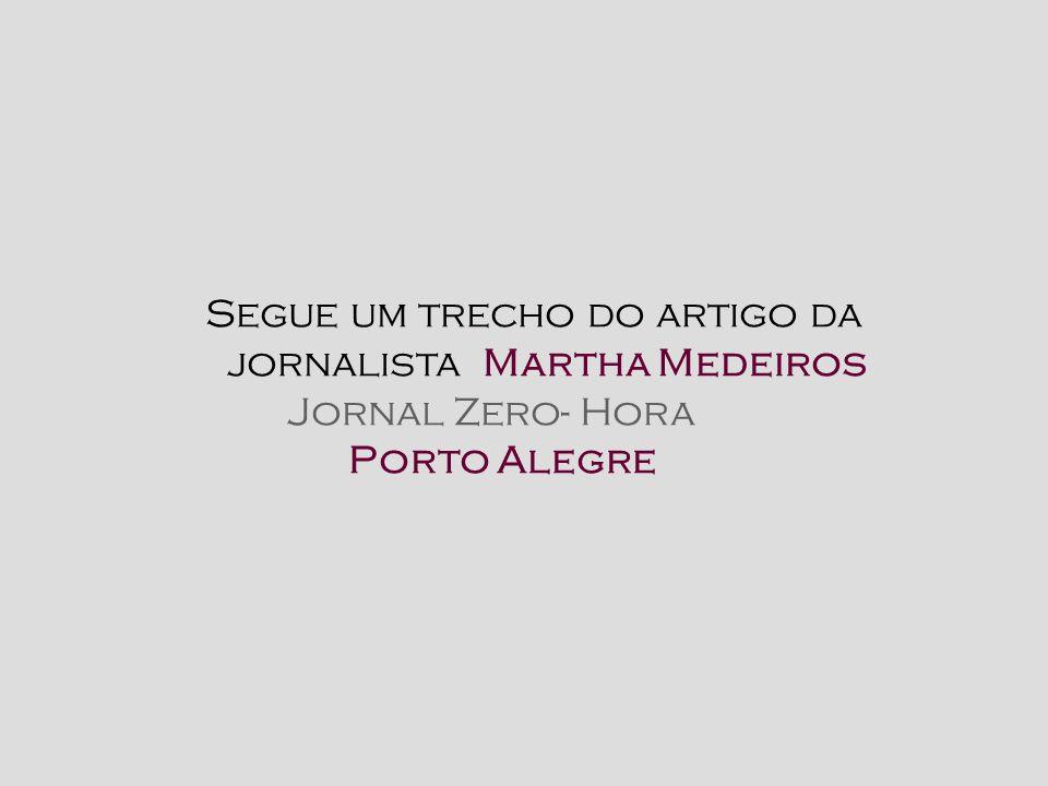 Segue um trecho do artigo da jornalista Martha Medeiros Jornal Zero- Hora Porto Alegre