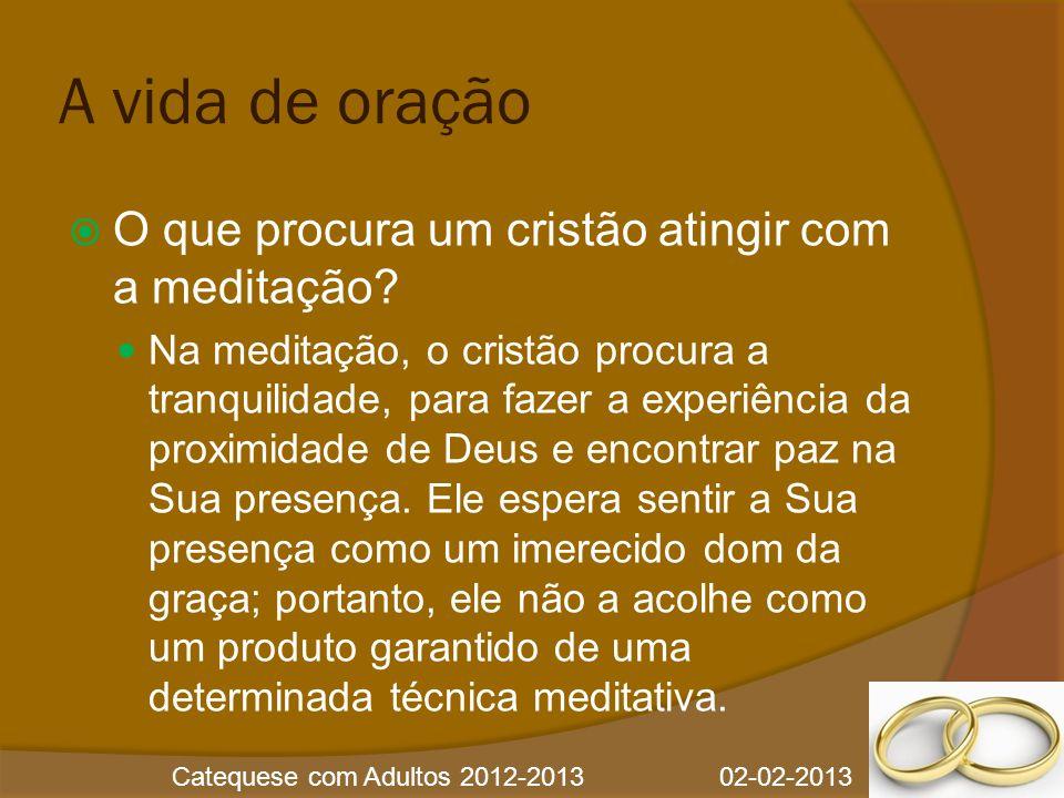 Catequese com Adultos 2012-2013 02-02-2013 A vida de oração  O que procura um cristão atingir com a meditação?  Na meditação, o cristão procura a tr