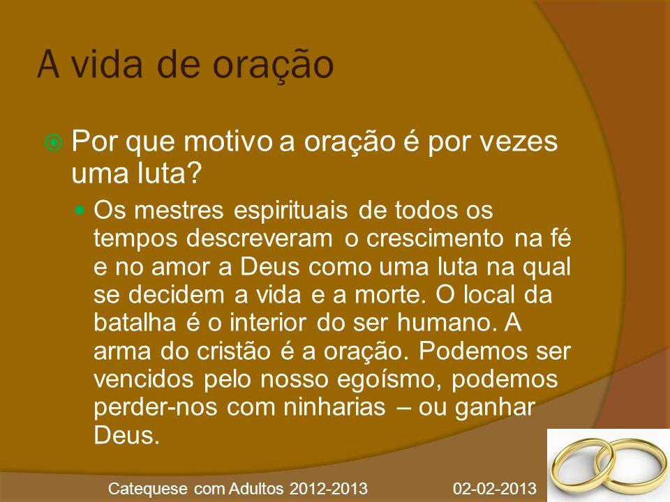 Catequese com Adultos 2012-2013 02-02-2013 A vida de oração  Por que motivo a oração é por vezes uma luta?  Os mestres espirituais de todos os tempo