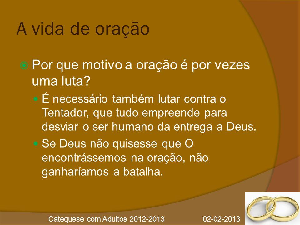 Catequese com Adultos 2012-2013 02-02-2013 A vida de oração  Por que motivo a oração é por vezes uma luta?  É necessário também lutar contra o Tenta