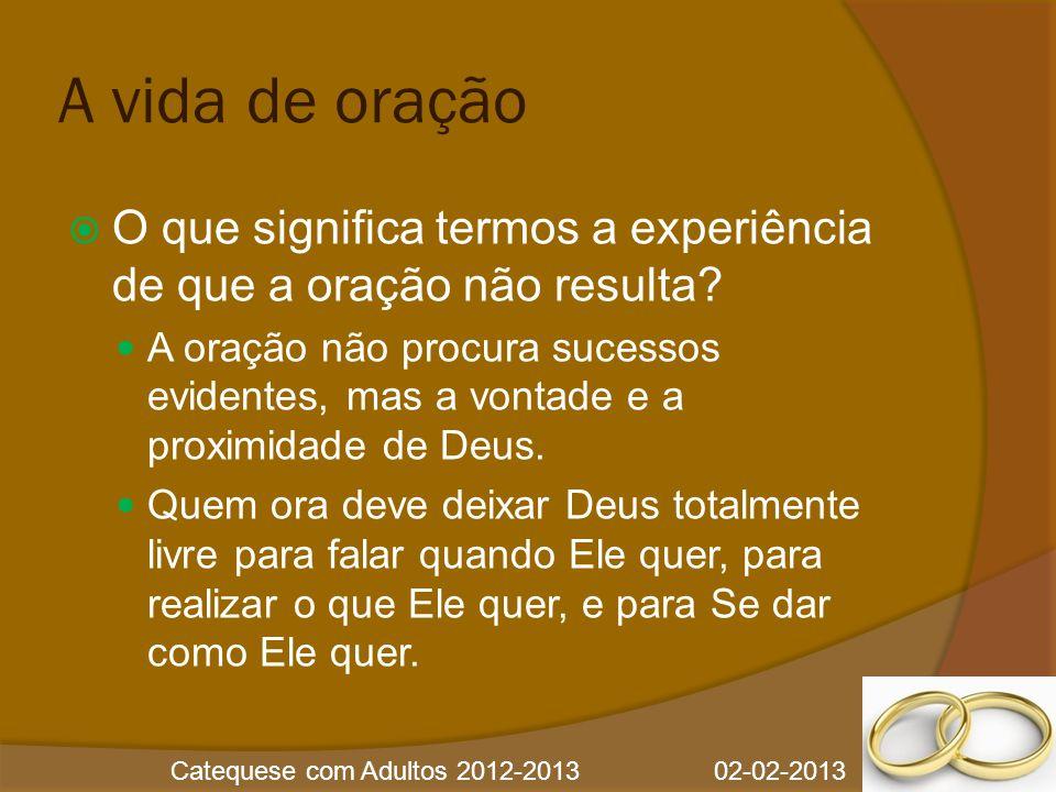 Catequese com Adultos 2012-2013 02-02-2013 A vida de oração  O que significa termos a experiência de que a oração não resulta?  A oração não procura