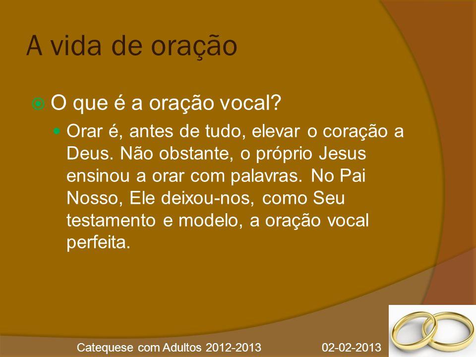 Catequese com Adultos 2012-2013 02-02-2013 A vida de oração  O que é a oração vocal.