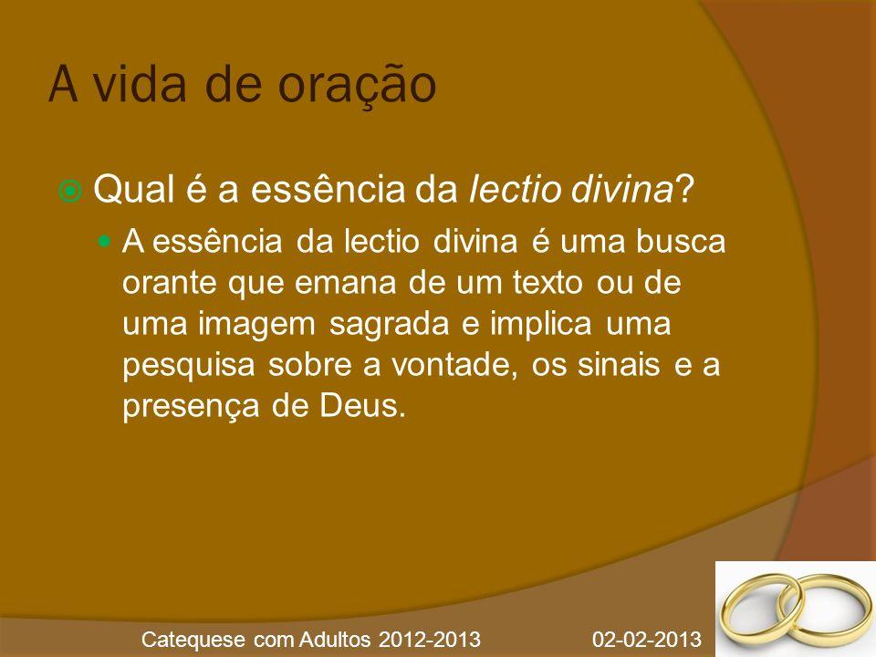Catequese com Adultos 2012-2013 02-02-2013 A vida de oração  Qual é a essência da lectio divina?  A essência da lectio divina é uma busca orante que