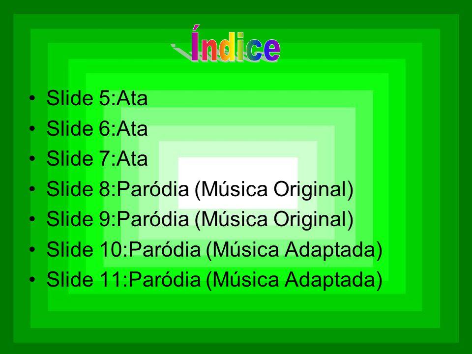 •Slide 5:Ata •Slide 6:Ata •Slide 7:Ata •Slide 8:Paródia (Música Original) •Slide 9:Paródia (Música Original) •Slide 10:Paródia (Música Adaptada) •Slid