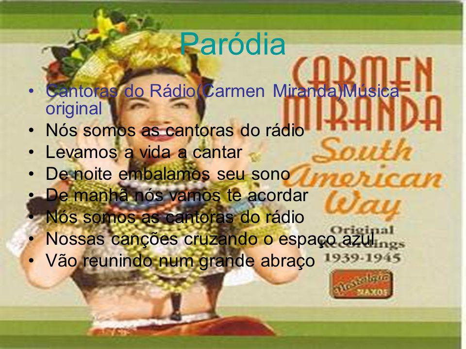 Paródia •Cantoras do Rádio(Carmen Miranda)Música original •Nós somos as cantoras do rádio •Levamos a vida a cantar •De noite embalamos seu sono •De ma